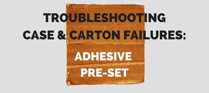 Troubleshooting Case & Carton Failures: Adhesive Pre-Set